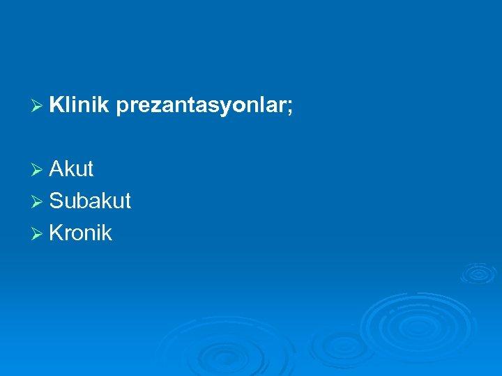 Ø Klinik prezantasyonlar; Ø Akut Ø Subakut Ø Kronik
