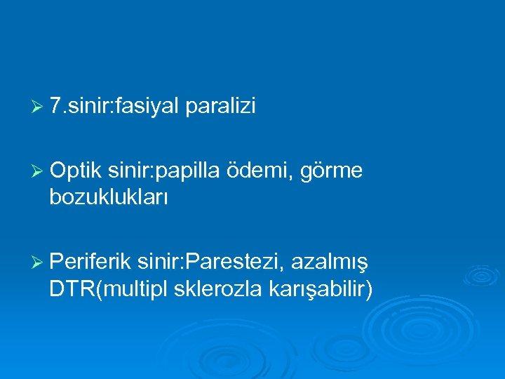 Ø 7. sinir: fasiyal paralizi Ø Optik sinir: papilla ödemi, görme bozuklukları Ø Periferik