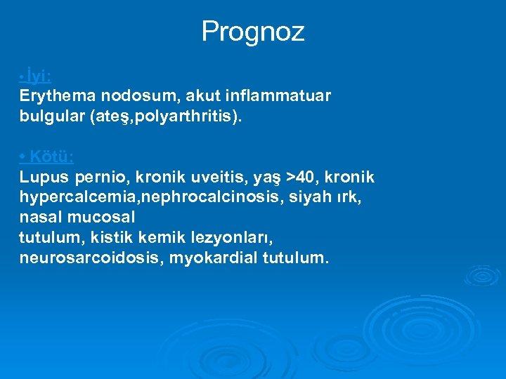 Prognoz • İyi: Erythema nodosum, akut inflammatuar bulgular (ateş, polyarthritis). • Kötü: Lupus pernio,