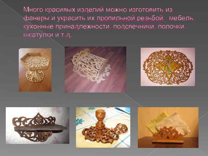 Много красивых изделий можно изготовить из фанеры и украсить их пропильной резьбой: мебель, кухонные