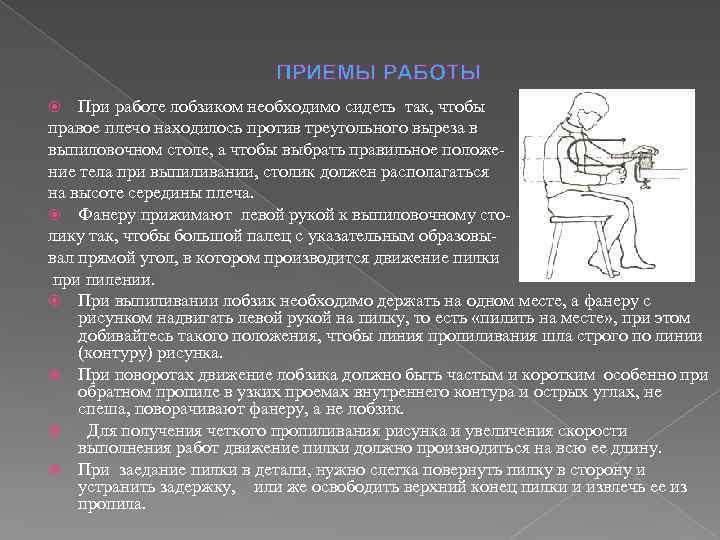 ПРИЕМЫ РАБОТЫ При работе лобзиком необходимо сидеть так, чтобы правое плечо находилось против треугольного