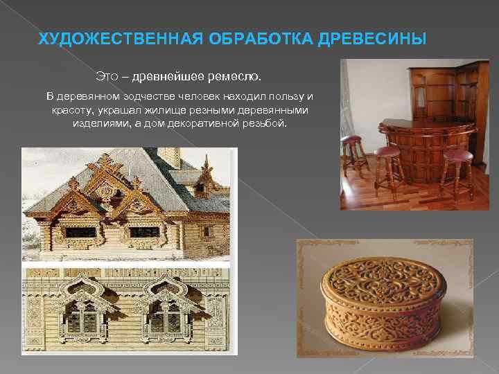 ХУДОЖЕСТВЕННАЯ ОБРАБОТКА ДРЕВЕСИНЫ Это – древнейшее ремесло. В деревянном зодчестве человек находил пользу и