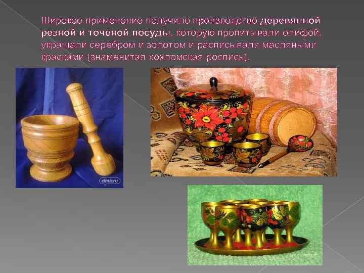 Широкое применение получило производство деревянной резной и точеной посуды, которую пропитывали олифой, украшали серебром