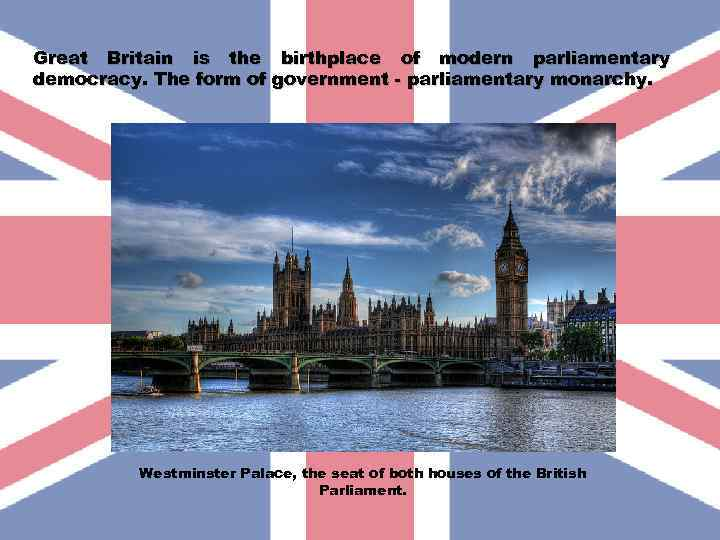 Great Britain is the birthplace of modern parliamentary democracy. The form of government -