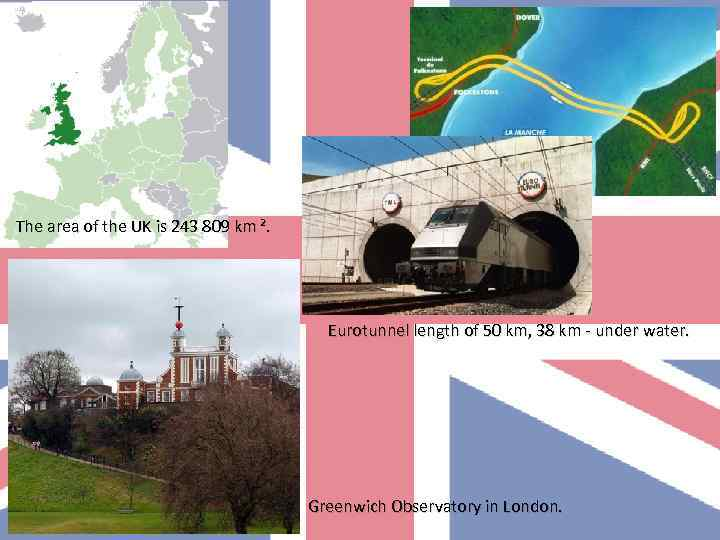 The area of the UK is 243 809 km ². Eurotunnel length of 50