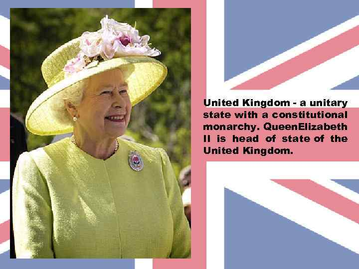 United Kingdom - a unitary state with a constitutional monarchy. Queen. Elizabeth II is