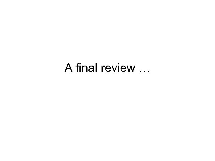 A final review …