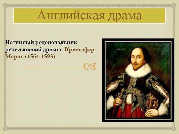 Английская драма Истинный родоночальник ренессансной драмы- Кристофер Марло (1564 -1593)