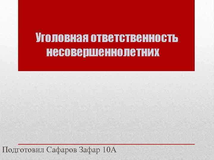 Уголовная ответственность несовершеннолетних Подготовил Сафаров Зафар 10 А