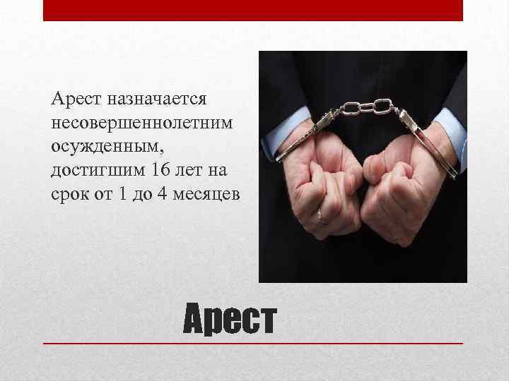 Арест назначается несовершеннолетним осужденным, достигшим 16 лет на срок от 1 до 4 месяцев