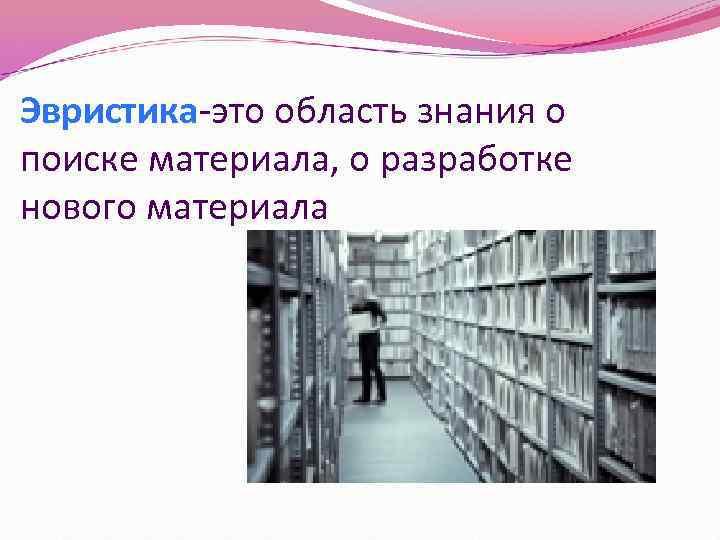 Эвристика-это область знания о поиске материала, о разработке нового материала