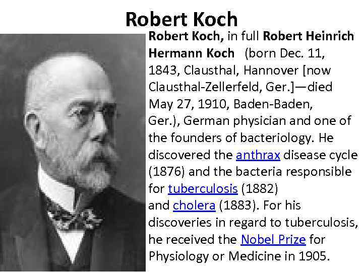 Robert Koch, in full Robert Heinrich Hermann Koch (born Dec. 11, 1843, Clausthal, Hannover