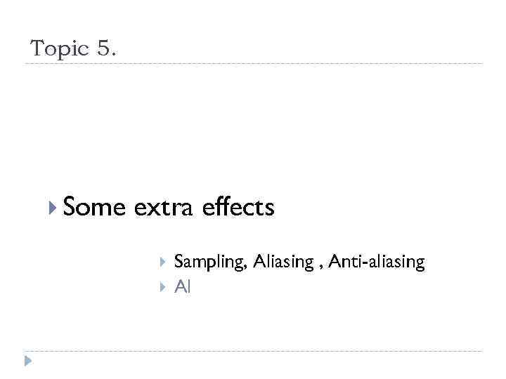 Topic 5. Some extra effects Sampling, Aliasing , Anti-aliasing Al