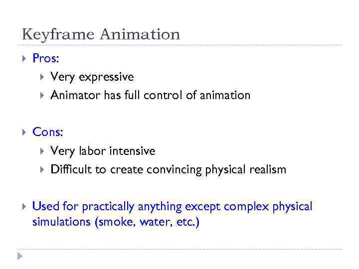 Keyframe Animation Pros: Very expressive Animator has full control of animation Cons: Very labor