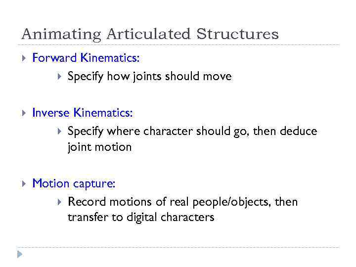 Animating Articulated Structures Forward Kinematics: Specify how joints should move Inverse Kinematics: Specify where