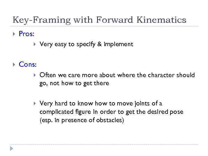 Key-Framing with Forward Kinematics Pros: Very easy to specify & implement Cons: Often we