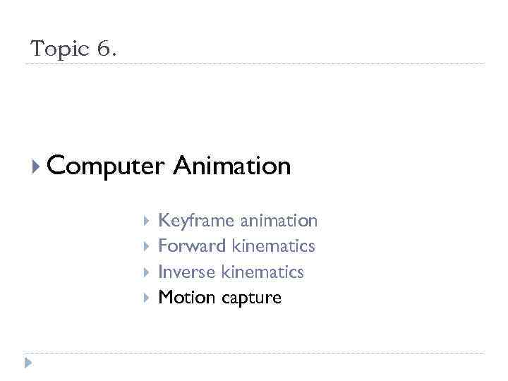 Topic 6. Computer Animation Keyframe animation Forward kinematics Inverse kinematics Motion capture