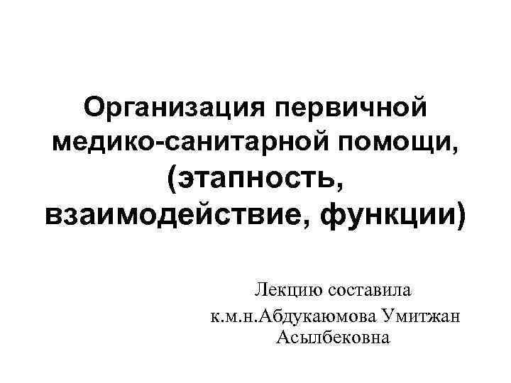 Организация первичной медико-санитарной помощи, (этапность, взаимодействие, функции) Лекцию составила к. м. н. Абдукаюмова Умитжан