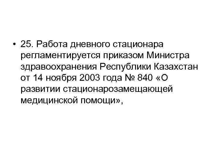 • 25. Работа дневного стационара регламентируется приказом Министра здравоохранения Республики Казахстан от 14