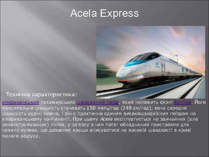 Acela Express Технічна характеристика: американський пасажирський швидкісний поїзд, який належить фірмі Amtrak. Його максимальна