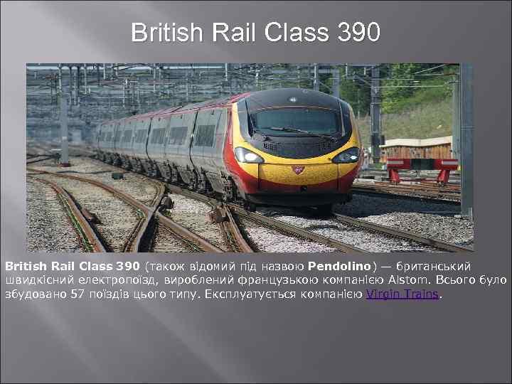 British Rail Class 390 (також відомий під назвою Pendolino) — британський швидкісний електропоїзд, вироблений