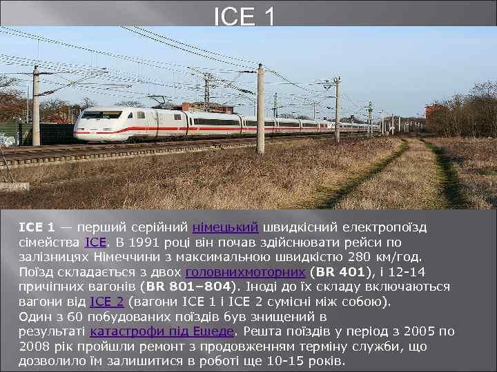 ICE 1 — перший серійний німецький швидкісний електропоїзд сімейства ICE. В 1991 році він
