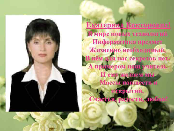 Екатерина Викторовна! В мире новых технологий Информатика предмет Жизненно необходимый, В нём для нас