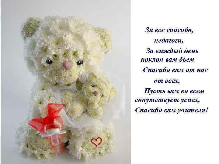За все спасибо, педагоги, За каждый день поклон вам бьем Спасибо вам от нас