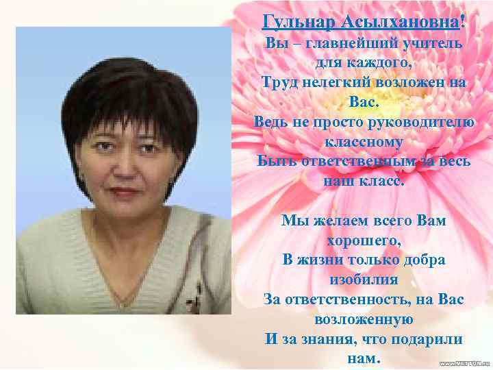 Гульнар Асылхановна! Вы – главнейший учитель для каждого, Труд нелегкий возложен на Вас. Ведь