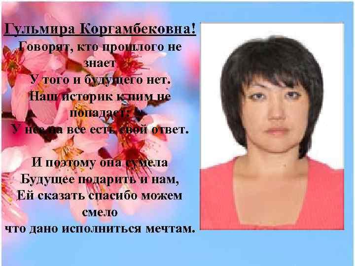 Гульмира Коргамбековна! Говорят, кто прошлого не знает У того и будущего нет. Наш историк