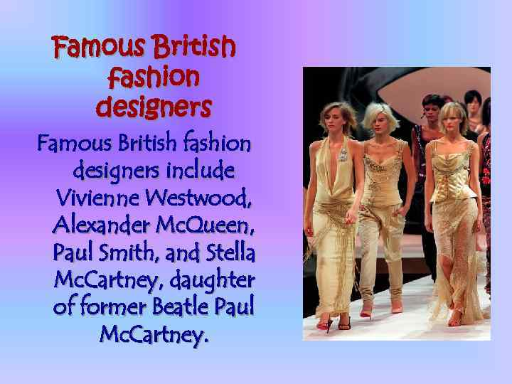 Famous British fashion designers include Vivienne Westwood, Alexander Mc. Queen, Paul Smith, and Stella