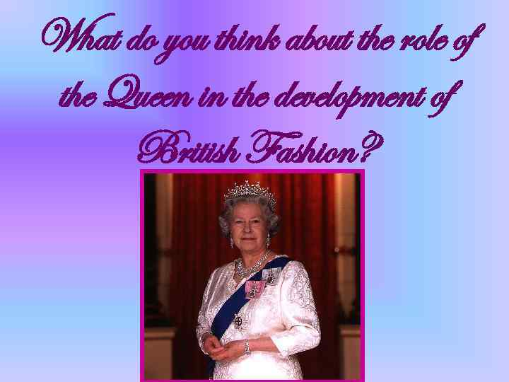 What do you think about the role of the Queen in the development of