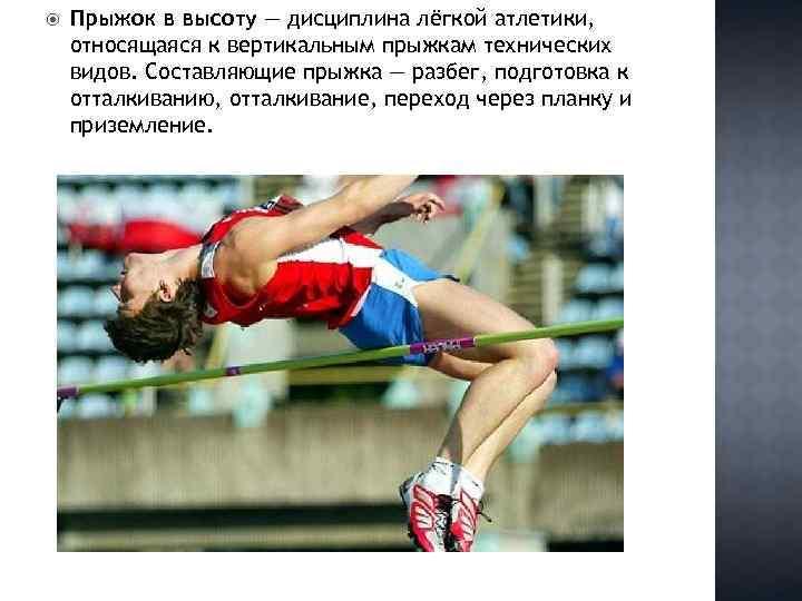 Прыжок в высоту — дисциплина лёгкой атлетики, относящаяся к вертикальным прыжкам технических видов.