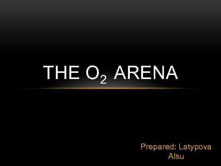 THE О 2 ARENA Prepared: Latypova Alsu