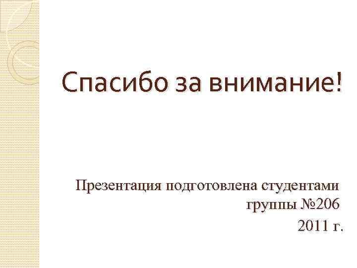 Спасибо за внимание! Презентация подготовлена студентами группы № 206 2011 г.