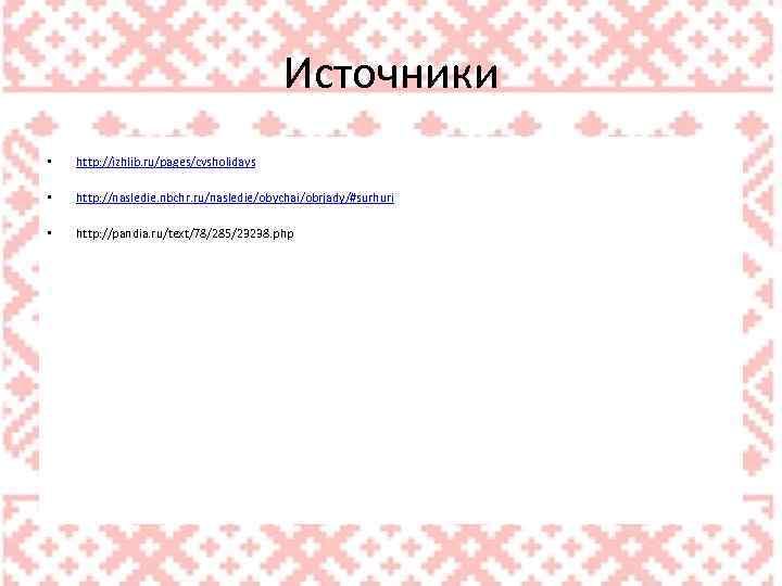 Источники • http: //izhlib. ru/pages/cvsholidays • http: //nasledie. nbchr. ru/nasledie/obychai/obrjady/#surhuri • http: //pandia. ru/text/78/285/23238.