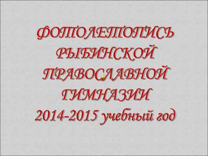 ФОТОЛЕТОПИСЬ РЫБИНСКОЙ ПРАВОСЛАВНОЙ ГИМНАЗИИ 2014 -2015 учебный год