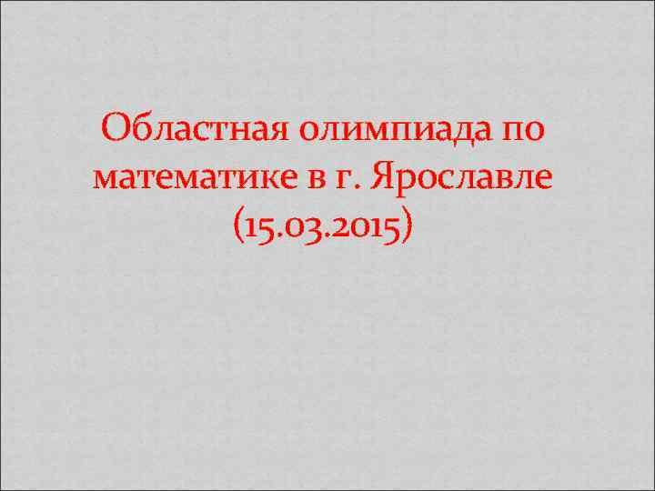 Областная олимпиада по математике в г. Ярославле (15. 03. 2015)