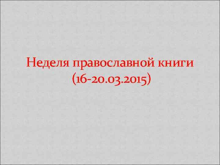 Неделя православной книги (16 -20. 03. 2015)