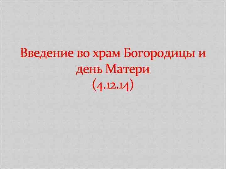 Введение во храм Богородицы и день Матери (4. 12. 14)