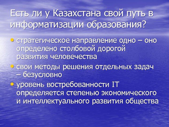 Есть ли у Казахстана свой путь в информатизации образования? • стратегическое направление одно –