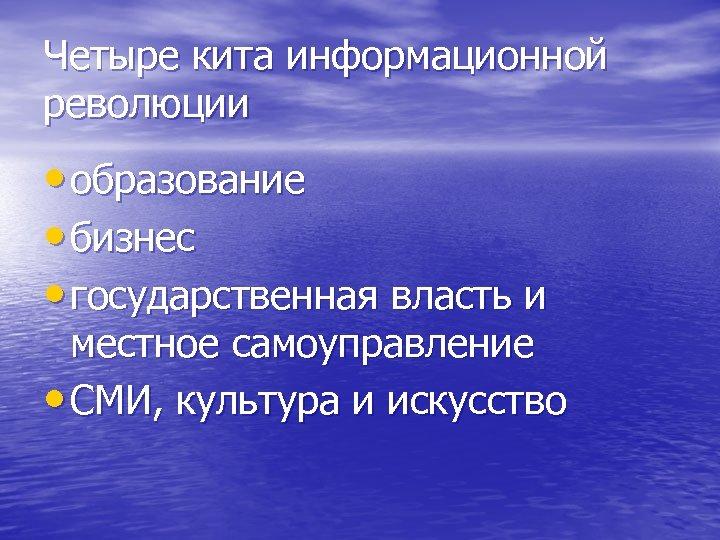 Четыре кита информационной революции • образование • бизнес • государственная власть и местное самоуправление