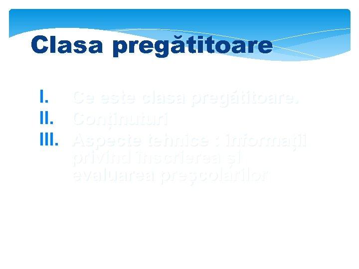 Clasa pregătitoare I. Ce este clasa pregătitoare. II. Conținuturi III. Aspecte tehnice : informații