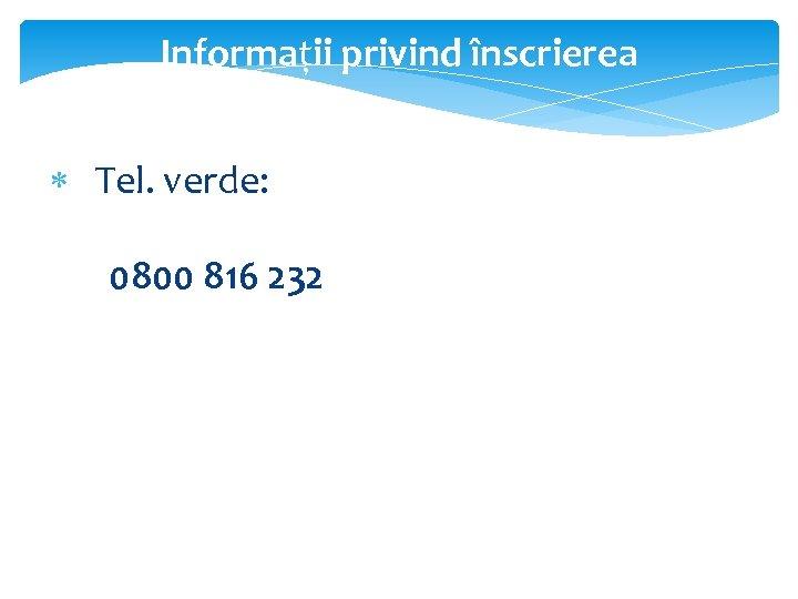 Informații privind înscrierea Tel. verde: 0800 816 232