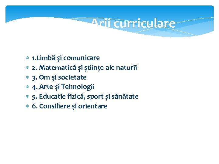 Arii curriculare 1. Limbă şi comunicare 2. Matematică şi ştiințe ale naturii 3. Om