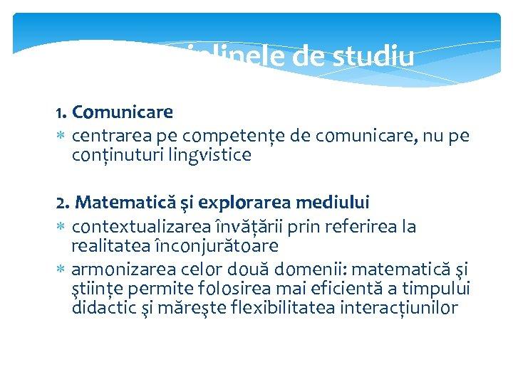 Disciplinele de studiu 1. Comunicare centrarea pe competențe de comunicare, nu pe conținuturi lingvistice