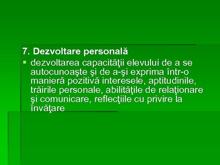 7. Dezvoltare personală § dezvoltarea capacităţii elevului de a se autocunoaşte şi de a-şi