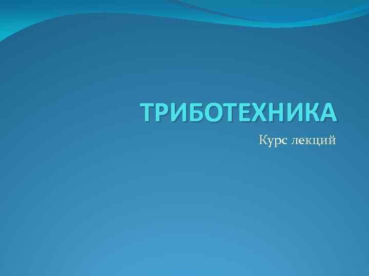 ТРИБОТЕХНИКА Курс лекций