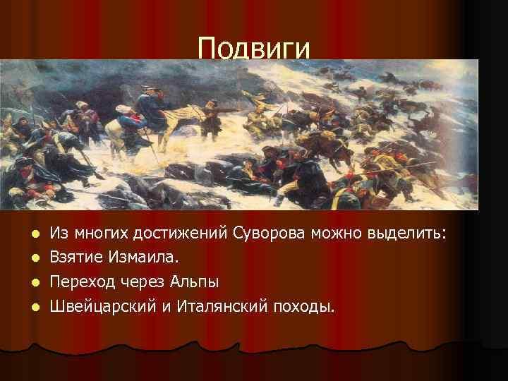 Подвиги Из многих достижений Суворова можно выделить: l Взятие Измаила. l Переход через Альпы