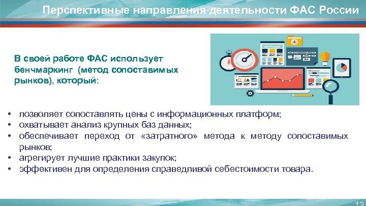 Перспективные направления деятельности ФАС России В своей работе ФАС использует бенчмаркинг (метод сопоставимых рынков),
